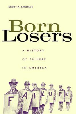 Born Losers: A History of Failure in America - Sandage, Scott a