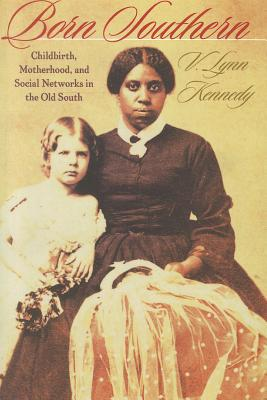 Born Southern: Childbirth, Motherhood, and Social Networks in the Old South - Kennedy, V Lynn