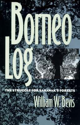 Borneo Log: The Struggle for Sarawak's Forests - Bevis, William W