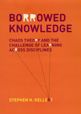 Borrowed Knowledge: Chaos Theory and the Challenge of Learning Across Disciplines - Kellert, Stephen H