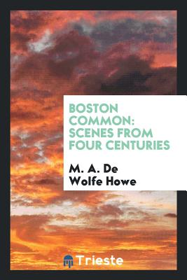 Boston Common: Scenes from Four Centuries - Howe, M a De Wolfe