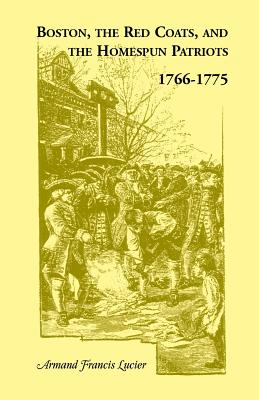 Boston, the Red Coats, and the Homespun Patriots, 1766-1775 - Lucier, Armand Francis