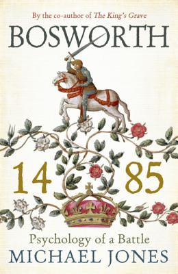 Bosworth 1485: Psychology of a Battle - Jones, Michael