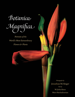 Botanica Magnifica: Portraits of the World?s Most Extraordinary Flowers and Plants - Singer, Jonathan, MD (Photographer)