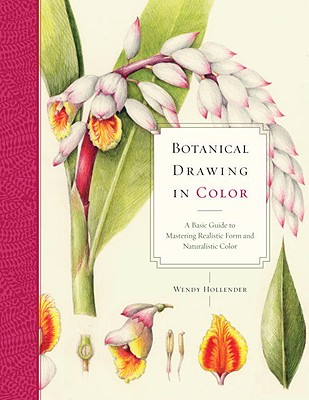 Botanical Drawing in Color: A Basic Guide to Mastering Realistic Form and Naturalistic Color - Hollender, Wendy