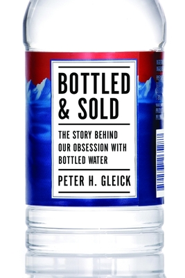 Bottled and Sold: The Story Behind Our Obsession with Bottled Water - Gleick, Peter H.