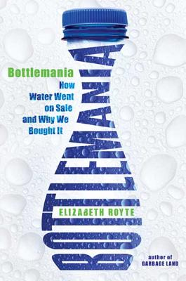 Bottlemania: How Water Went on Sale and Why We Bought It - Royte, Elizabeth