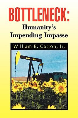 Bottleneck: Humanity's Impending Impasse - Catton, William R Jr