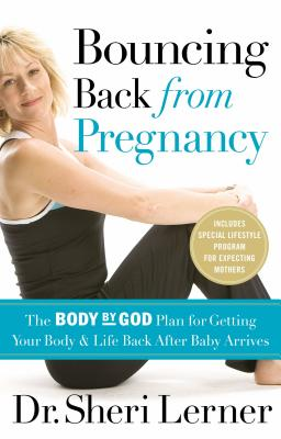 Bouncing Back from Pregnancy: The Body by God Plan for Getting Your Body and Life Back After Baby Arrives - Lerner, Sheri, Dr.