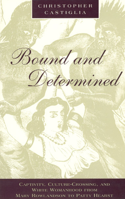 Bound and Determined: Captivity, Culture-Crossing, and White Womanhood from Mary Rowlandson to Patty Hearst - Castiglia, Christopher