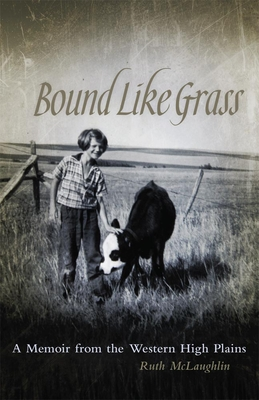 Bound Like Grass: A Memoir from the Western High Plains - McLaughlin, Ruth, and Garceau-Hagen, Dee (Foreword by)