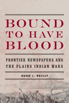 Bound to Have Blood: Frontier Newspapers and the Plains Indian Wars - Reilly, Hugh J