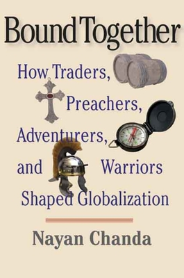 Bound Together: How Traders, Preachers, Adventurers, and Warriors Shaped Globalization - Chanda, Nayan