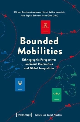 Bounded Mobilities: Ethnographic Perspectives on Social Hierarchies & Global Inequalities - Gutekunst, Miriam (Editor), and Hackl, Andreas (Editor), and Hasanova, Sabina N. (Editor)