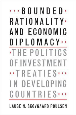 Bounded Rationality and Economic Diplomacy: The Politics of Investment Treaties in Developing Countries - Skovgaard Poulsen, Lauge N.