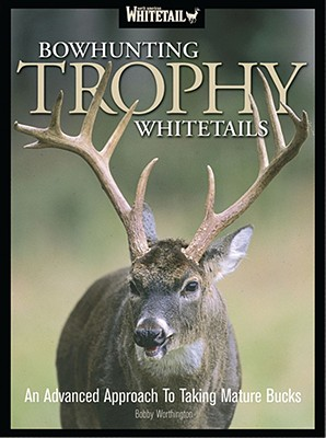 Bowhunting Trophy Whitetails: An Advanced Approach to Taking Mature Bucks - Worthington, Bobby
