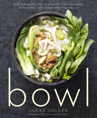 Bowl: Vegetarian Recipes for Ramen, PHO, Bibimbap, Dumplings, and Other One-Dish Meals - Volger, Lukas