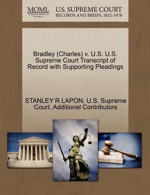 Bradley (Charles) V. U.S. U.S. Supreme Court Transcript of Record with Supporting Pleadings - Lapon, Stanley R, and Additional Contributors, and U S Supreme Court (Creator)