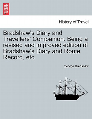 Bradshaw's Diary and Travellers' Companion. Being a Revised and Improved Edition of Bradshaw's Diary and Route Record, Etc. - Bradshaw, George