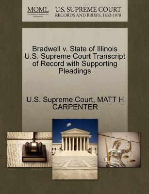 Bradwell V. State of Illinois U.S. Supreme Court Transcript of Record with Supporting Pleadings - Carpenter, Matt H, and U S Supreme Court (Creator)