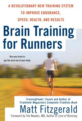 Brain Training for Runners: A Revolutionary New Training System to Improve Endurance, Speed, Health, and Res Ults - Fitzgerald, Matt, and Noakes, Tim (Foreword by)