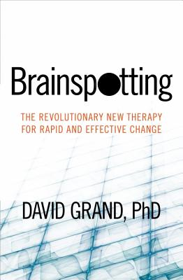 Brainspotting: The Revolutionary New Therapy for Rapid and Effective Change - Grand, David