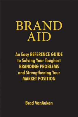 Brand Aid: An Easy Reference Guide to Solving Your Toughest Branding Problems and Strengthening Your Market Position - Vanauken, Brad