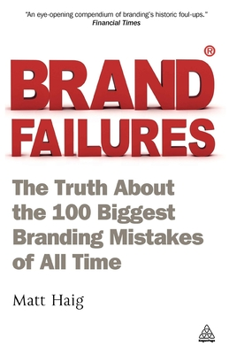 Brand Failures: The Truth About the 100 Biggest Branding Mistakes of All Time - Haig, Matt