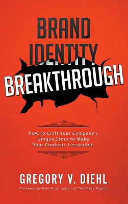 Brand Identity Breakthrough: How to Craft Your Company's Unique Story to Make Your Products Irresistible - Diehl, Gregory V, and Miranda, Alex (Foreword by)