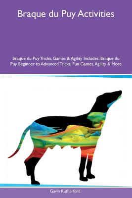 Braque Du Puy Activities Braque Du Puy Tricks, Games & Agility Includes: Braque Du Puy Beginner to Advanced Tricks, Fun Games, Agility & More - Rutherford, Gavin