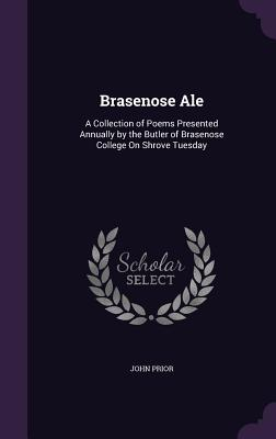 Brasenose Ale: A Collection of Poems Presented Annually by the Butler of Brasenose College on Shrove Tuesday - Prior, John