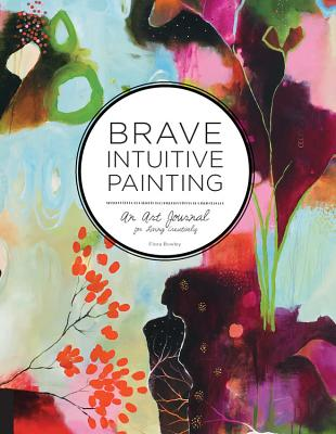 Brave Intuitive Painting: An Art Journal for Living Creatively - Bowley, Flora