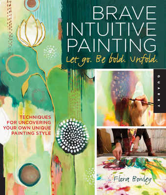 Brave Intuitive Painting-Let Go, be Bold, Unfold!: Techniques for Uncovering Your Own Unique Painting Style - Bowley, Flora S.