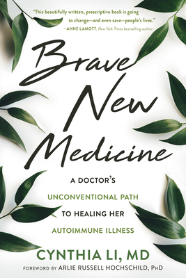 Brave New Medicine: A Doctor's Unconventional Path to Healing Her Autoimmune Illness - Li, Cynthia, MD, and Hochschild, Arlie Russell (Foreword by)