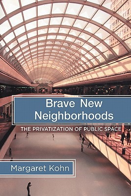 Brave New Neighborhoods: The Privatization of Public Space - Kohn, Margaret