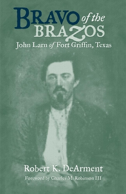Bravo of the Brazos: John Larn of Fort Griffin, Texas - Dearment, Robert K