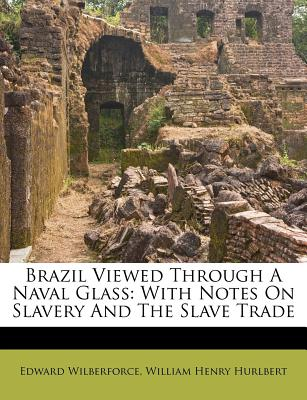 Brazil Viewed Through a Naval Glass: With Notes on Slavery and the Slave Trade - Primary Source Edition - Wilberforce, Edward
