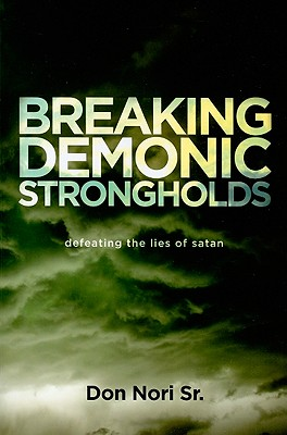 Breaking Demonic Strongholds: Defeating the Lies of Satan - Nori, Don, Sr.