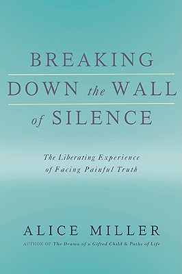 Breaking Down the Wall of Silence: The Liberating Experience of Facing Painful Truth - Miller, Alice
