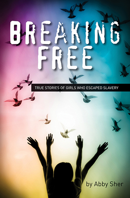 Breaking Free: True Stories of Girls Who Escaped Modern Slavery - Sher, Abby