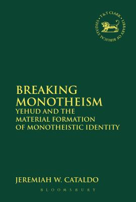 Breaking Monotheism: Yehud and the Material Formation of Monotheistic Identity - Cataldo, Jeremiah W, and Mein, Andrew (Editor), and Camp, Claudia V (Editor)