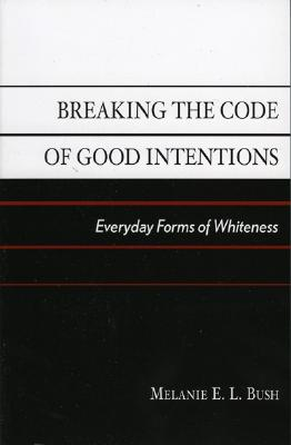Breaking the Code of Good Intentions: Everyday Forms of Whiteness - Bush, Melanie E L