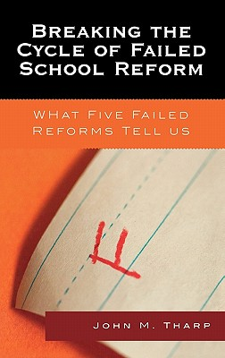 Breaking the Cycle of Failed School Reform: What Five Failed Reforms Tell Us - Tharp, John M
