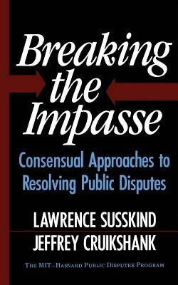 Breaking the Impasse: Consensual Approaches to Resolving Public Disputes - Susskind, Lawerence, and Susskind, Lawrence, and Cruikshank, Jeffrey L