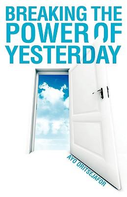 Breaking the Power of Yesterday - Oritsejafor, Ayo