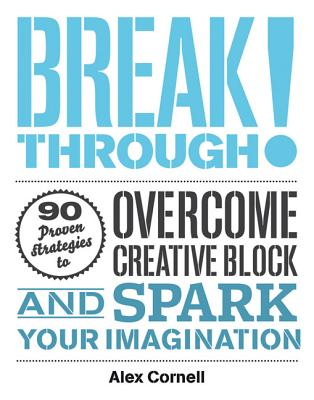 Breakthrough!: 90 Proven Strategies to Overcome Creative Block and Spark Your Imagination - Cornell, Alex (Editor), and Spiekermann, Erik (Foreword by)