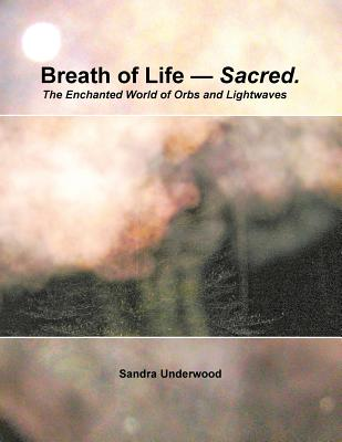 Breath of Life -- Sacred: The Enchanted World of Orbs and Lightwaves - Underwood, Sandra