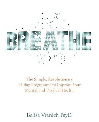 Breathe: The Simple, Revolutionary 14-day Programme to Improve Your Mental and Physical Health - Vranich, Belisa, Psy.D