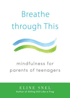 Breathe Through This: Mindfulness for Parents of Teenagers - Snel, Eline