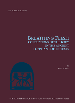 Breathing Flesh: Conceptions of the Body in the Ancient Egyptian Coffin Texts - Nyord, Rune